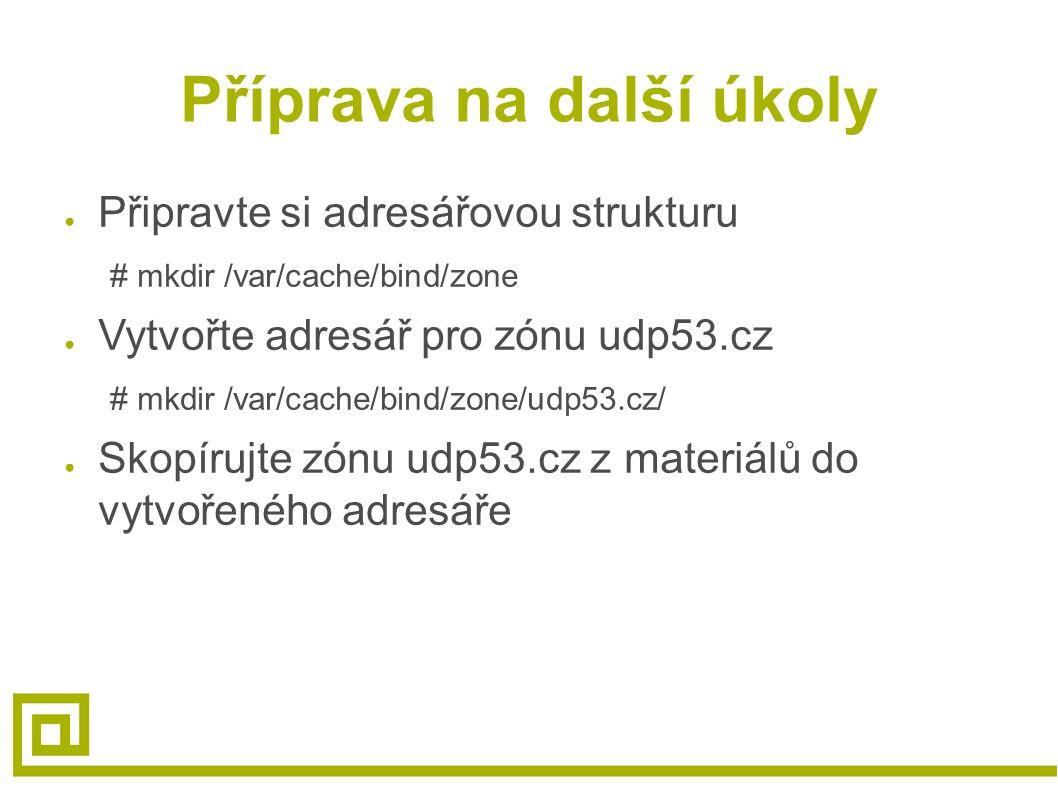 Příprava na další úkoly ● Připravte si adresářovou strukturu # mkdir /var/cache/bind/zone ● Vytvořte adresář pro zónu udp53.cz # mkdir /var/cache/bind