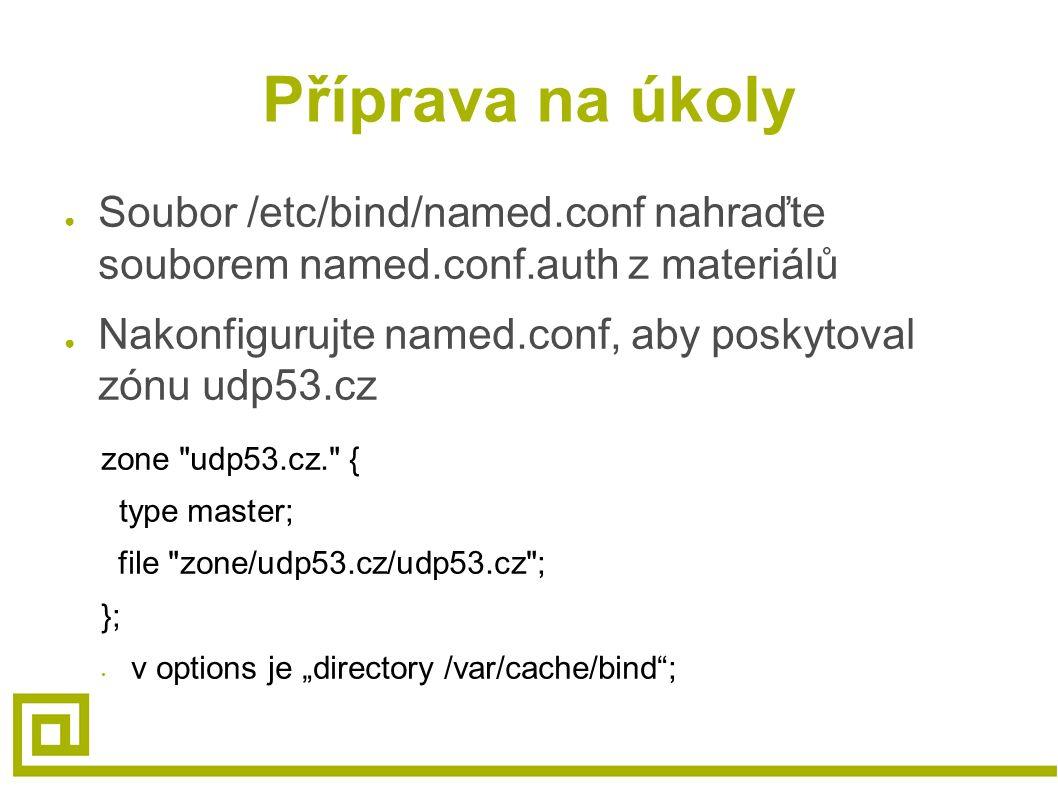 Příprava na úkoly ● Soubor /etc/bind/named.conf nahraďte souborem named.conf.auth z materiálů ● Nakonfigurujte named.conf, aby poskytoval zónu udp53.c