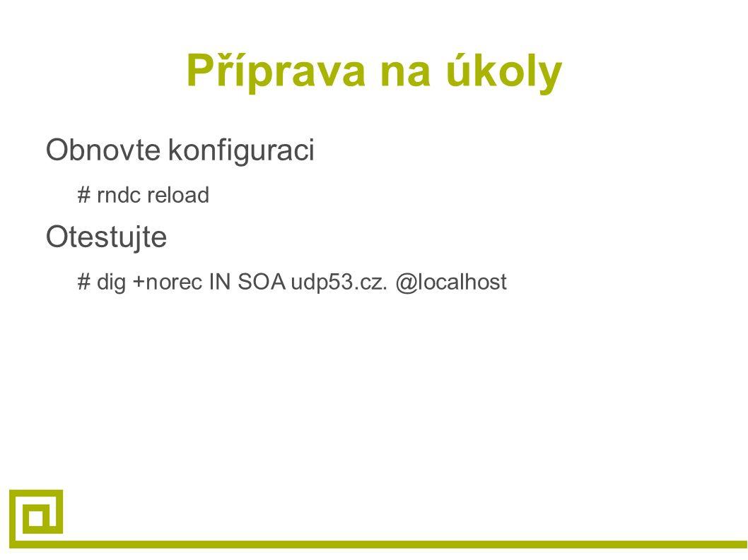 Příprava na úkoly Obnovte konfiguraci # rndc reload Otestujte # dig +norec IN SOA udp53.cz. @localhost