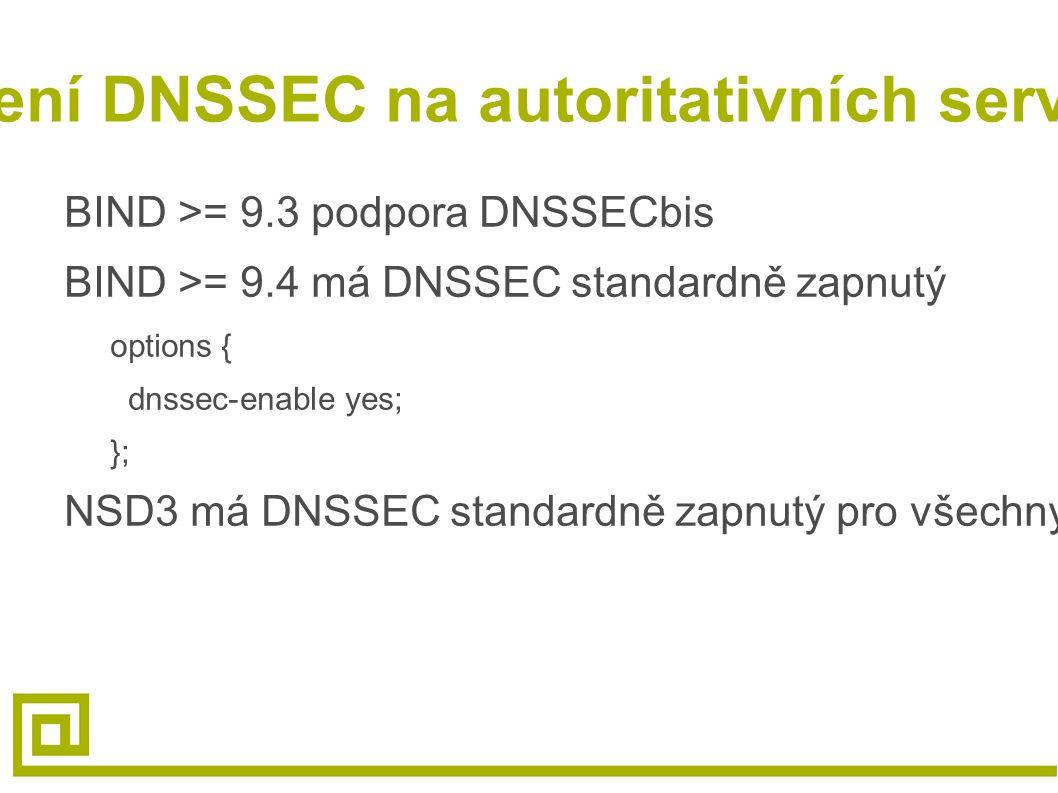 Povolení DNSSEC na autoritativních serverech BIND >= 9.3 podpora DNSSECbis BIND >= 9.4 má DNSSEC standardně zapnutý options { dnssec-enable yes; }; NSD3 má DNSSEC standardně zapnutý pro všechny podepsané zóny
