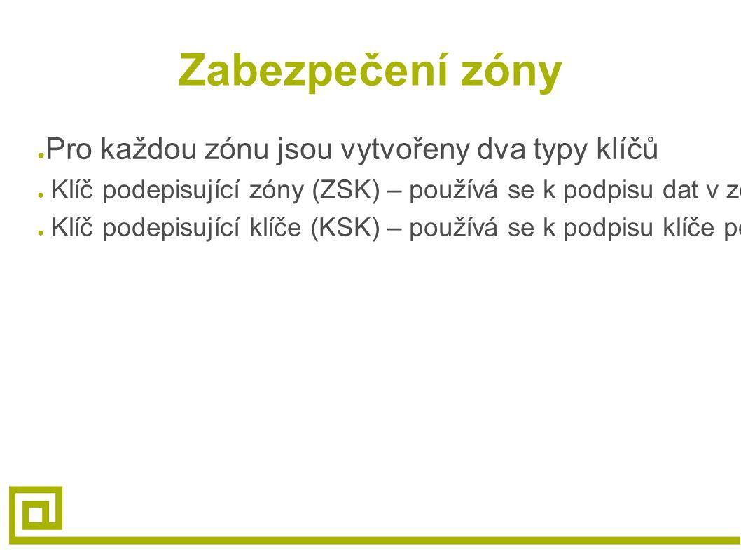 """Zabezpečení zóny ● Pro každou zónu jsou vytvořeny dva typy klíčů ● Klíč podepisující zóny (ZSK) – používá se k podpisu dat v zóně ● Klíč podepisující klíče (KSK) – používá se k podpisu klíče podepisujícího zóny a k vytvoření """"důvěryhodného vstupního bodu (SEP) pro zónu"""