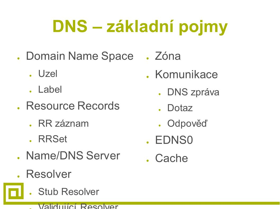 DNS – základní pojmy ● Domain Name Space ● Uzel ● Label ● Resource Records ● RR záznam ● RRSet ● Name/DNS Server ● Resolver ● Stub Resolver ● Validují