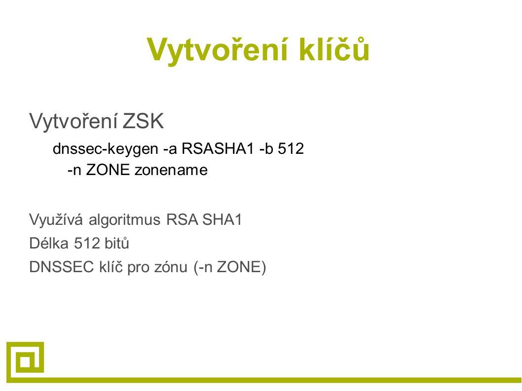 Vytvoření klíčů Vytvoření ZSK dnssec-keygen -a RSASHA1 -b 512 -n ZONE zonename Využívá algoritmus RSA SHA1 Délka 512 bitů DNSSEC klíč pro zónu (-n ZONE)