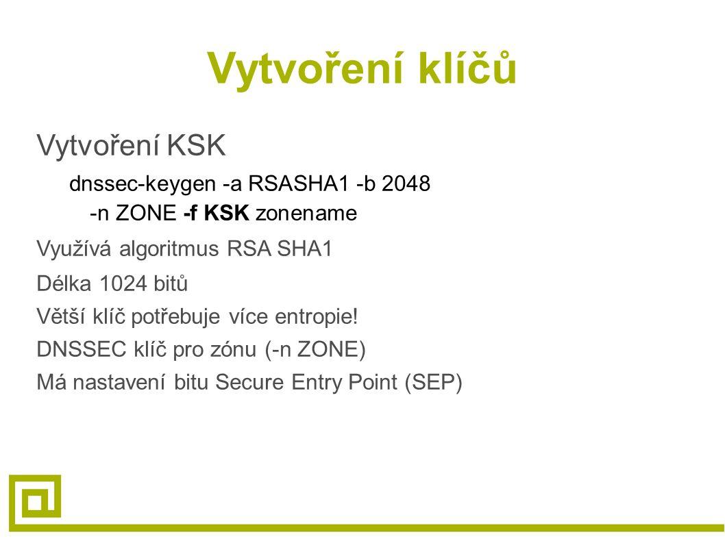 Vytvoření klíčů Vytvoření KSK dnssec-keygen -a RSASHA1 -b 2048 -n ZONE -f KSK zonename Využívá algoritmus RSA SHA1 Délka 1024 bitů Větší klíč potřebuje více entropie.