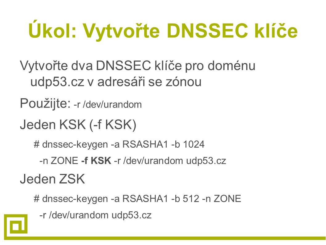 Úkol: Vytvořte DNSSEC klíče Vytvořte dva DNSSEC klíče pro doménu udp53.cz v adresáři se zónou Použijte: -r /dev/urandom Jeden KSK (-f KSK) # dnssec-keygen -a RSASHA1 -b 1024 -n ZONE -f KSK -r /dev/urandom udp53.cz Jeden ZSK # dnssec-keygen -a RSASHA1 -b 512 -n ZONE -r /dev/urandom udp53.cz