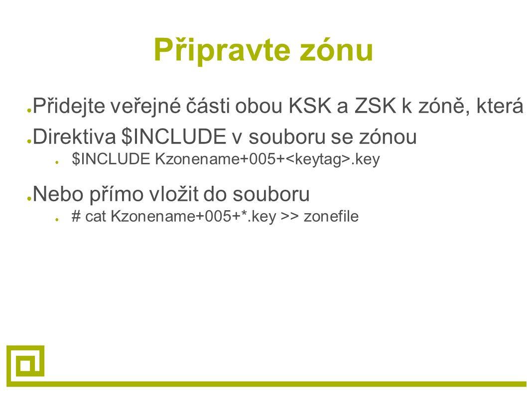 Připravte zónu ● Přidejte veřejné části obou KSK a ZSK k zóně, která má být podepsána ● Direktiva $INCLUDE v souboru se zónou ● $INCLUDE Kzonename+005+.key ● Nebo přímo vložit do souboru ● # cat Kzonename+005+*.key >> zonefile