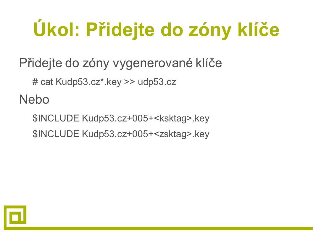 Úkol: Přidejte do zóny klíče Přidejte do zóny vygenerované klíče # cat Kudp53.cz*.key >> udp53.cz Nebo $INCLUDE Kudp53.cz+005+.key