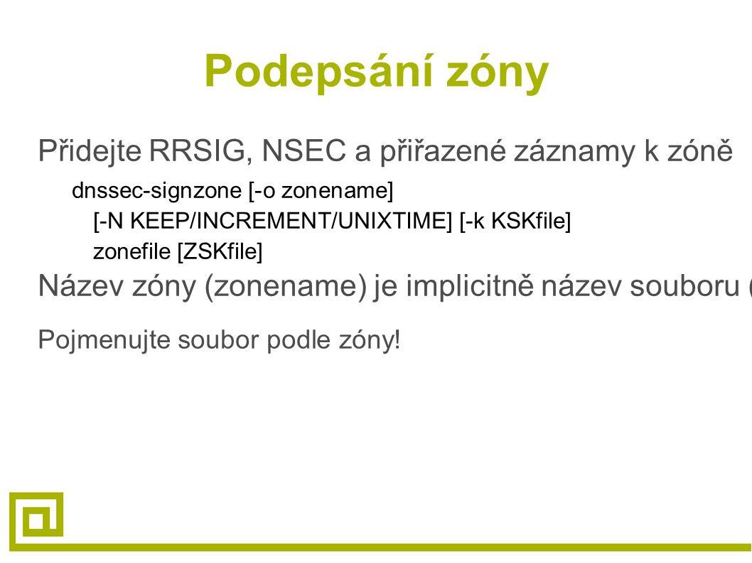 Podepsání zóny Přidejte RRSIG, NSEC a přiřazené záznamy k zóně dnssec-signzone [-o zonename] [-N KEEP/INCREMENT/UNIXTIME] [-k KSKfile] zonefile [ZSKfile] Název zóny (zonename) je implicitně název souboru (zonefile) Pojmenujte soubor podle zóny!