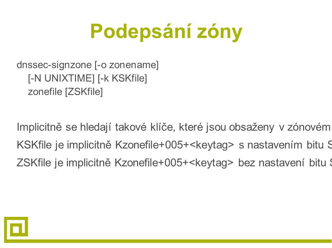 Podepsání zóny dnssec-signzone [-o zonename] [-N UNIXTIME] [-k KSKfile] zonefile [ZSKfile] Implicitně se hledají takové klíče, které jsou obsaženy v zónovém souboru KSKfile je implicitně Kzonefile+005+ s nastavením bitu SEP ZSKfile je implicitně Kzonefile+005+ bez nastavení bitu SEP
