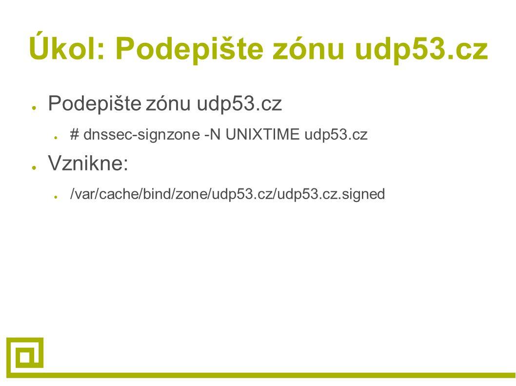 Úkol: Podepište zónu udp53.cz ● Podepište zónu udp53.cz ● # dnssec-signzone -N UNIXTIME udp53.cz ● Vznikne: ● /var/cache/bind/zone/udp53.cz/udp53.cz.s