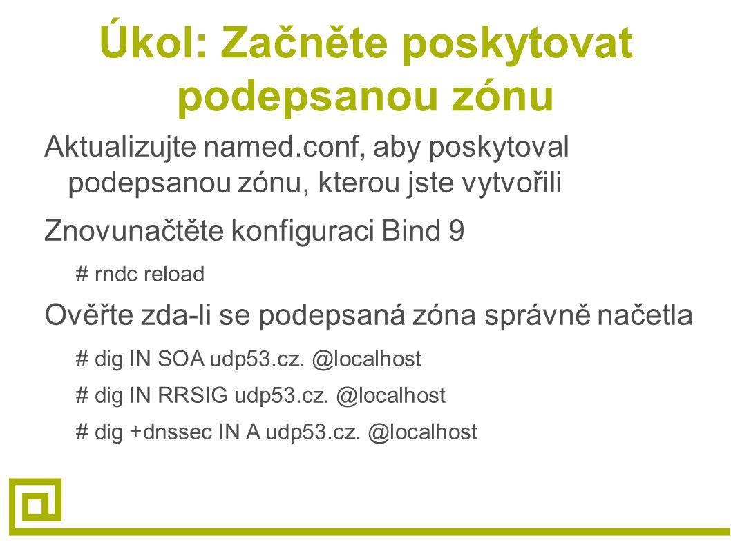 Úkol: Začněte poskytovat podepsanou zónu Aktualizujte named.conf, aby poskytoval podepsanou zónu, kterou jste vytvořili Znovunačtěte konfiguraci Bind 9 # rndc reload Ověřte zda-li se podepsaná zóna správně načetla # dig IN SOA udp53.cz.