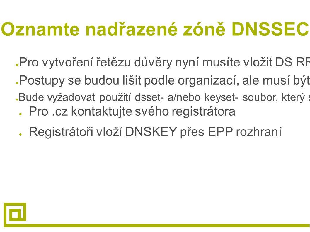 Oznamte nadřazené zóně DNSSEC ● Pro vytvoření řetězu důvěry nyní musíte vložit DS RR záznam do nadřazené zóny ● Postupy se budou lišit podle organizací, ale musí být provedeny bezpečně ● Bude vyžadovat použití dsset- a/nebo keyset- soubor, který se vytvořil při podepsání zóny ● Pro.cz kontaktujte svého registrátora ● Registrátoři vloží DNSKEY přes EPP rozhraní