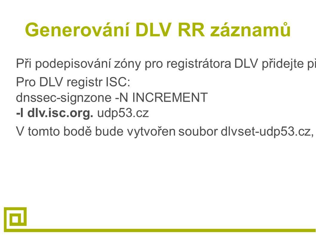 Generování DLV RR záznamů Při podepisování zóny pro registrátora DLV přidejte přepínač ‑ l (malé L) Pro DLV registr ISC: dnssec-signzone -N INCREMENT -l dlv.isc.org.