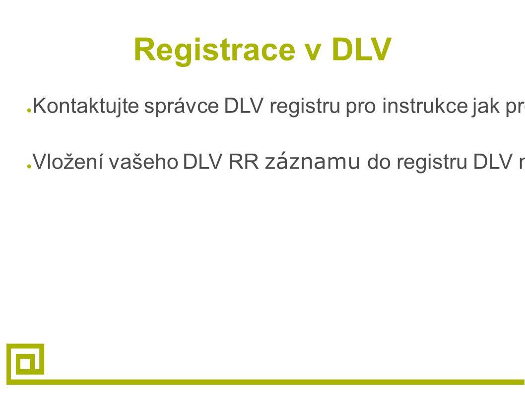 Registrace v DLV ● Kontaktujte správce DLV registru pro instrukce jak prokázat vlastnictví zóny a platnost DLV RR záznamu ● Vložení vašeho DLV RR zázn