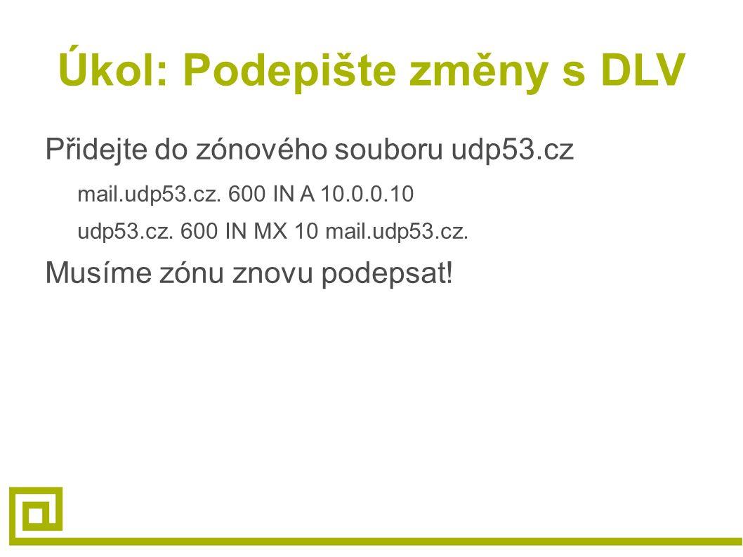 Úkol: Podepište změny s DLV Přidejte do zónového souboru udp53.cz mail.udp53.cz. 600 IN A 10.0.0.10 udp53.cz. 600 IN MX 10 mail.udp53.cz. Musíme zónu