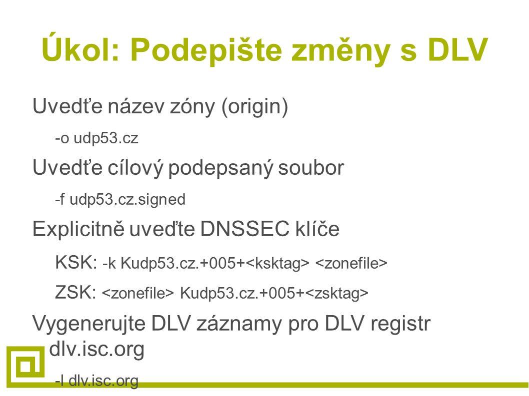 Úkol: Podepište změny s DLV Uvedťe název zóny (origin) -o udp53.cz Uvedťe cílový podepsaný soubor -f udp53.cz.signed Explicitně uveďte DNSSEC klíče KS