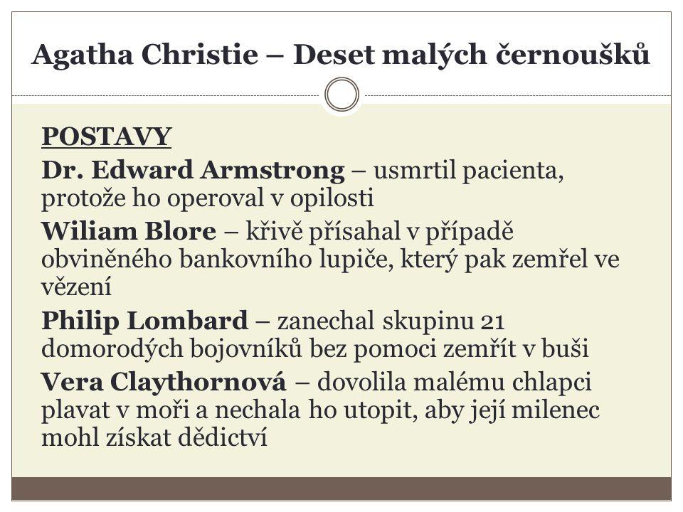 Agatha Christie – Deset malých černoušků POSTAVY Dr. Edward Armstrong – usmrtil pacienta, protože ho operoval v opilosti Wiliam Blore – křivě přísahal