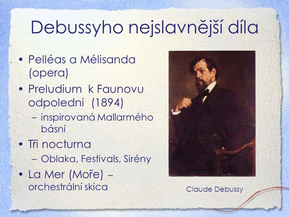 Debussyho nejslavnější díla Pelléas a Mélisanda (opera) Preludium k Faunovu odpoledni (1894) –inspirovaná Mallarmého básní Tři nocturna –Oblaka, Festivals, Sirény La Mer (Moře) – orchestrální skica Claude Debussy