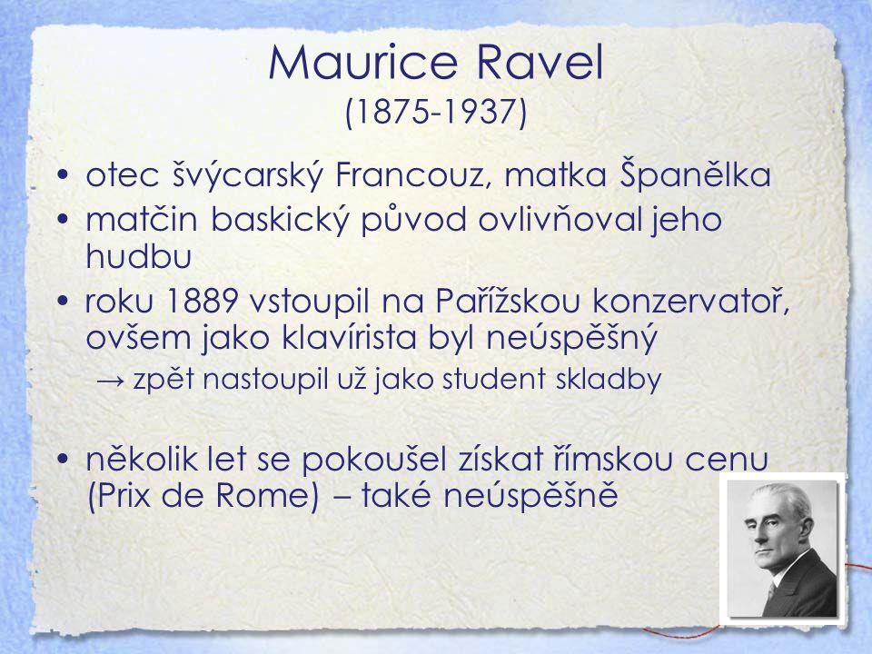 Maurice Ravel (1875-1937) otec švýcarský Francouz, matka Španělka matčin baskický původ ovlivňoval jeho hudbu roku 1889 vstoupil na Pařížskou konzervatoř, ovšem jako klavírista byl neúspěšný → zpět nastoupil už jako student skladby několik let se pokoušel získat římskou cenu (Prix de Rome) – také neúspěšně
