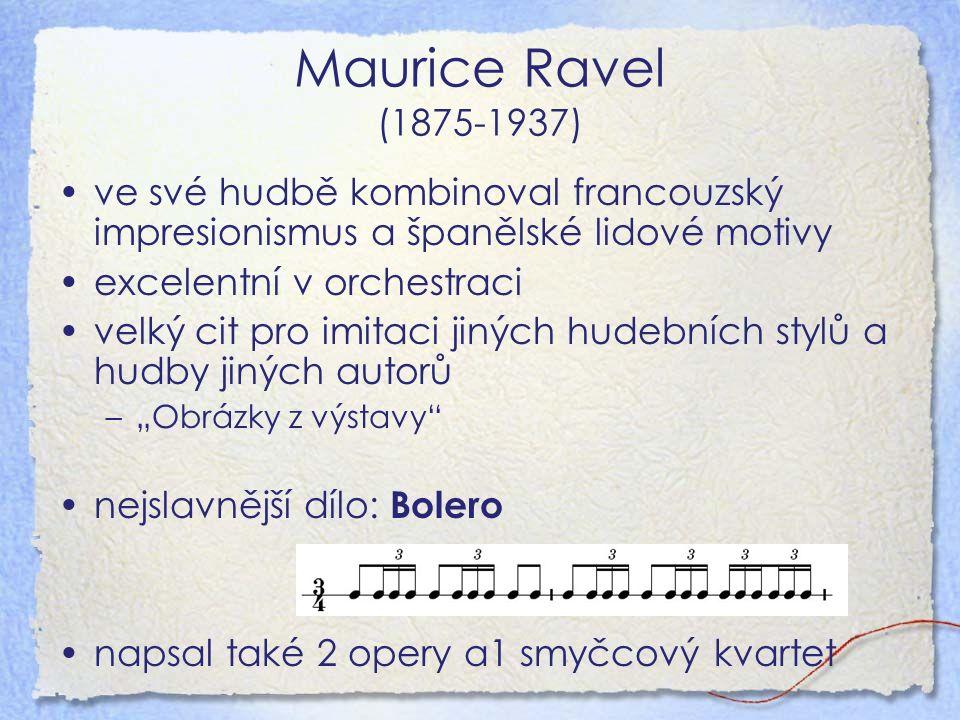 """Maurice Ravel (1875-1937) ve své hudbě kombinoval francouzský impresionismus a španělské lidové motivy excelentní v orchestraci velký cit pro imitaci jiných hudebních stylů a hudby jiných autorů –""""Obrázky z výstavy nejslavnější dílo: Bolero napsal také 2 opery a1 smyčcový kvartet"""