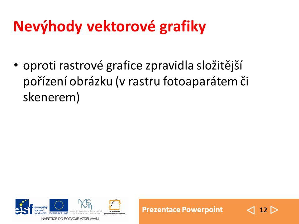 Prezentace Powerpoint 12 Nevýhody vektorové grafiky oproti rastrové grafice zpravidla složitější pořízení obrázku (v rastru fotoaparátem či skenerem)