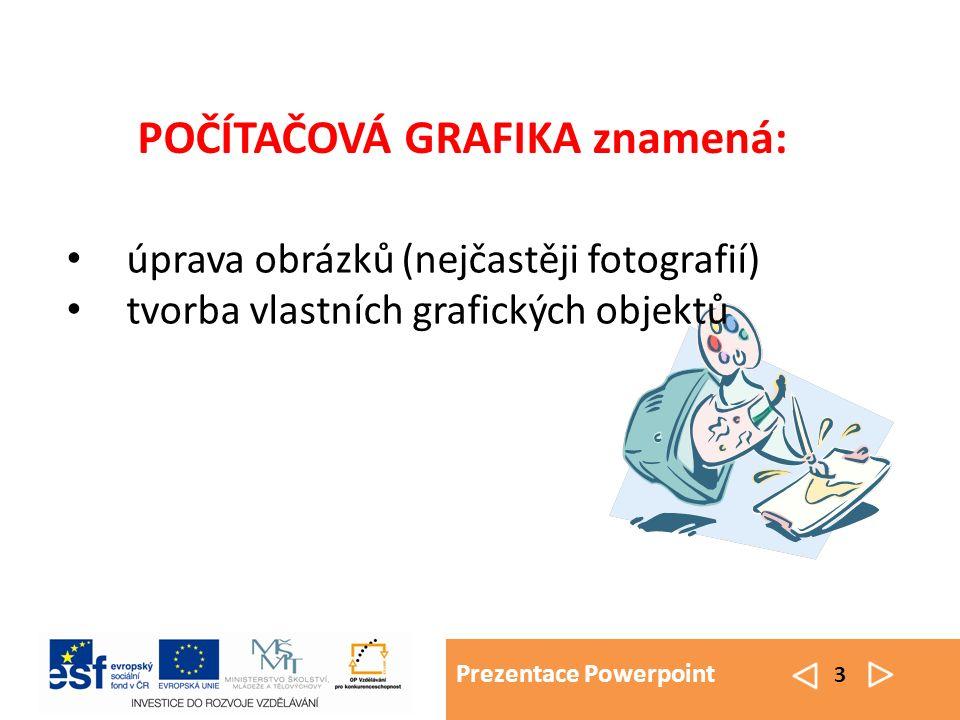 Prezentace Powerpoint 3 úprava obrázků (nejčastěji fotografií) tvorba vlastních grafických objektů POČÍTAČOVÁ GRAFIKA znamená: