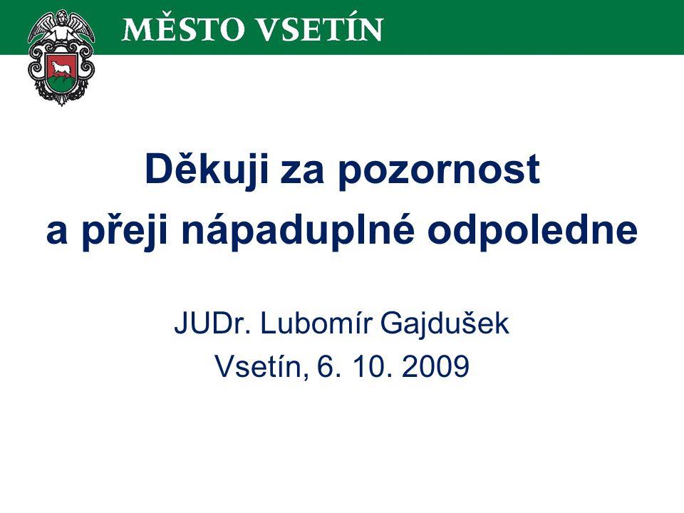 Děkuji za pozornost a přeji nápaduplné odpoledne JUDr. Lubomír Gajdušek Vsetín, 6. 10. 2009
