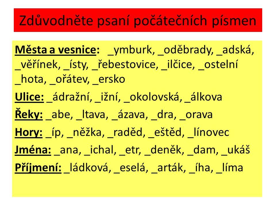 Zdůvodněte psaní počátečních písmen Města a vesnice: _ymburk, _oděbrady, _adská, _věřínek, _ísty, _řebestovice, _ilčice, _ostelní _hota, _ořátev, _ersko Ulice: _ádražní, _ižní, _okolovská, _álkova Řeky: _abe, _ltava, _ázava, _dra, _orava Hory: _íp, _něžka, _raděd, _eštěd, _línovec Jména: _ana, _ichal, _etr, _deněk, _dam, _ukáš Příjmení: _ládková, _eselá, _arták, _íha, _líma