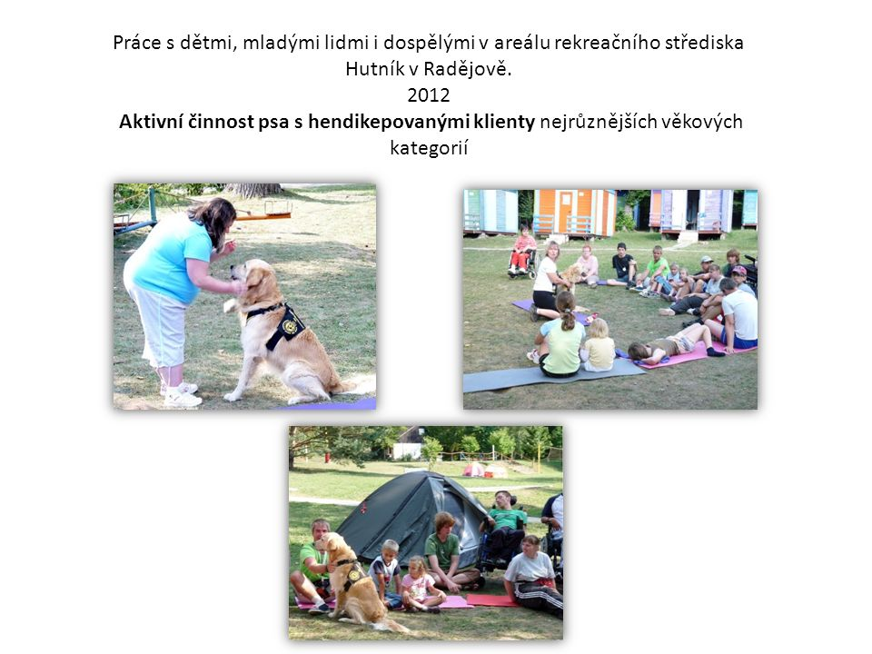 Práce s dětmi, mladými lidmi i dospělými v areálu rekreačního střediska Hutník v Radějově. 2012 Aktivní činnost psa s hendikepovanými klienty nejrůzně