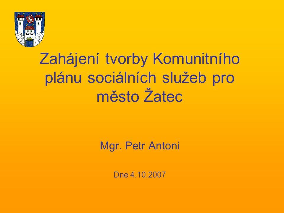 Zahájení tvorby Komunitního plánu sociálních služeb pro město Žatec Mgr. Petr Antoni Dne 4.10.2007
