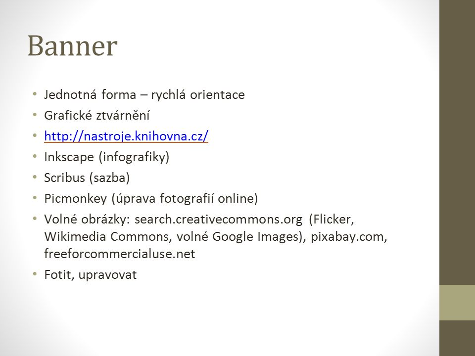 Banner Jednotná forma – rychlá orientace Grafické ztvárnění http://nastroje.knihovna.cz/ Inkscape (infografiky) Scribus (sazba) Picmonkey (úprava fotografií online) Volné obrázky: search.creativecommons.org (Flicker, Wikimedia Commons, volné Google Images), pixabay.com, freeforcommercialuse.net Fotit, upravovat