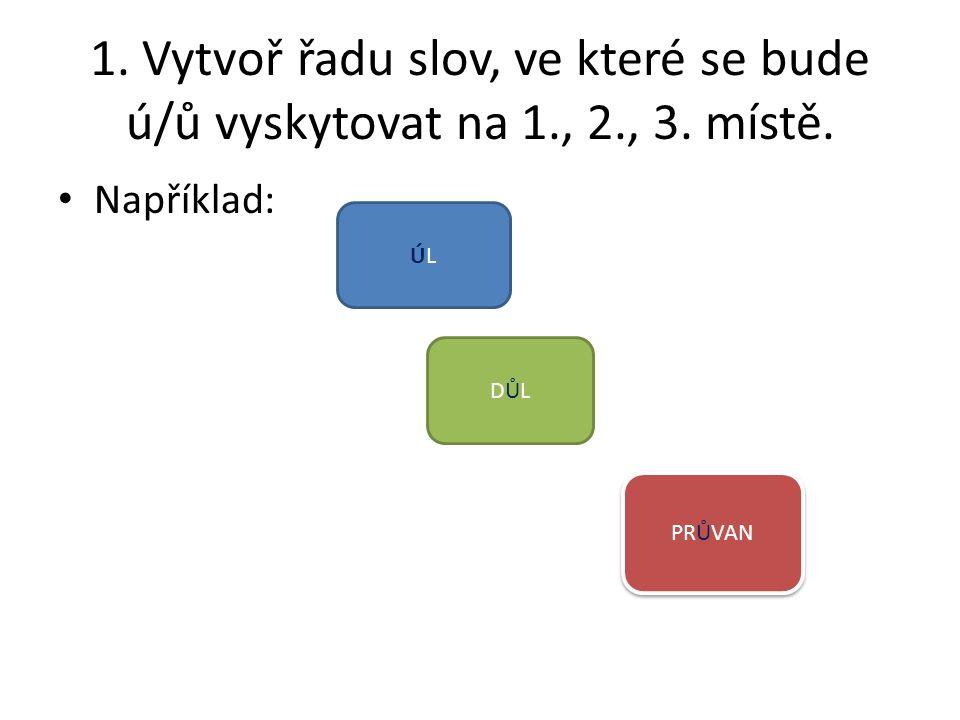 1. Vytvoř řadu slov, ve které se bude ú/ů vyskytovat na 1., 2., 3. místě. Například: ÚLÚL DŮLDŮL PRŮVAN