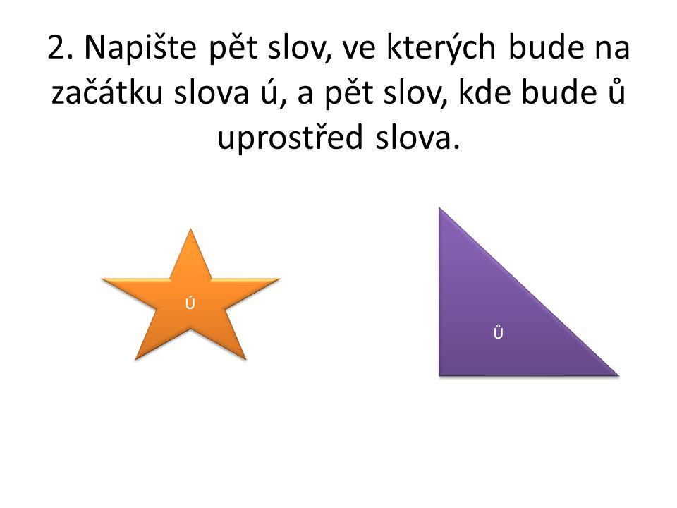 2.Napište pět slov, ve kterých bude na začátku slova ú, a pět slov, kde bude ů uprostřed slova.