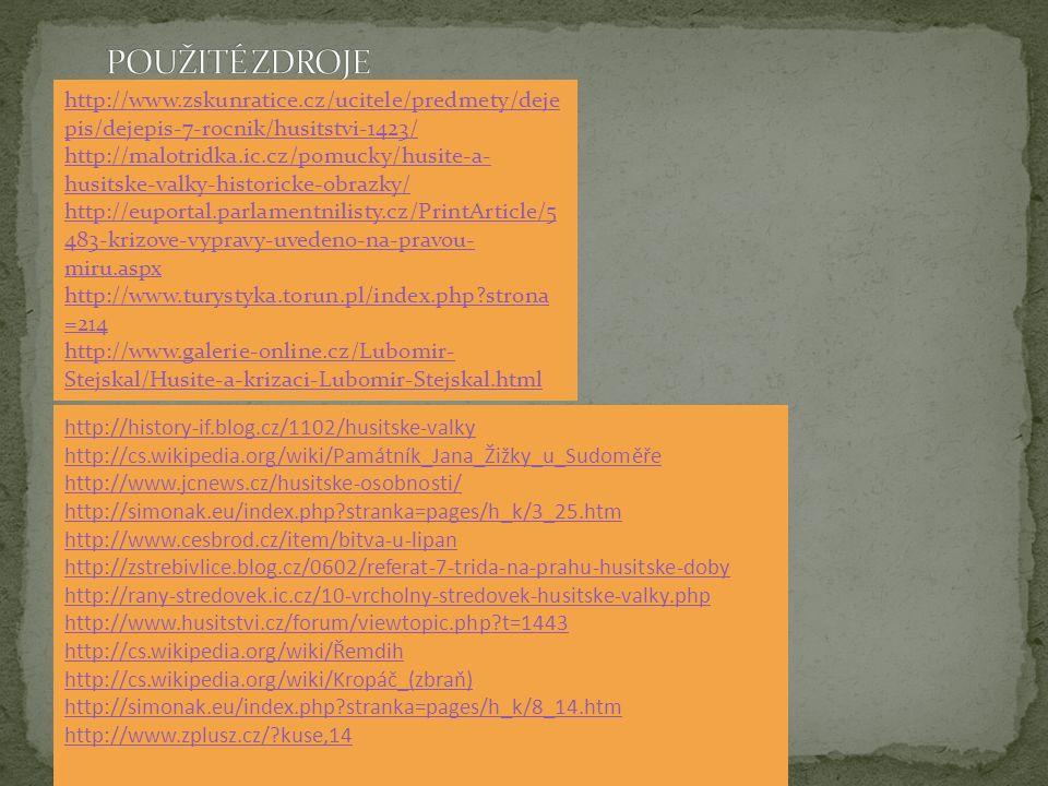 http://www.zskunratice.cz/ucitele/predmety/deje pis/dejepis-7-rocnik/husitstvi-1423/ http://malotridka.ic.cz/pomucky/husite-a- husitske-valky-historicke-obrazky/ http://euportal.parlamentnilisty.cz/PrintArticle/5 483-krizove-vypravy-uvedeno-na-pravou- miru.aspx http://www.turystyka.torun.pl/index.php strona =214 http://www.galerie-online.cz/Lubomir- Stejskal/Husite-a-krizaci-Lubomir-Stejskal.html http://history-if.blog.cz/1102/husitske-valky http://cs.wikipedia.org/wiki/Památník_Jana_Žižky_u_Sudoměře http://www.jcnews.cz/husitske-osobnosti/ http://simonak.eu/index.php stranka=pages/h_k/3_25.htm http://www.cesbrod.cz/item/bitva-u-lipan http://zstrebivlice.blog.cz/0602/referat-7-trida-na-prahu-husitske-doby http://rany-stredovek.ic.cz/10-vrcholny-stredovek-husitske-valky.php http://www.husitstvi.cz/forum/viewtopic.php t=1443 http://cs.wikipedia.org/wiki/Řemdih http://cs.wikipedia.org/wiki/Kropáč_(zbraň) http://simonak.eu/index.php stranka=pages/h_k/8_14.htm http://www.zplusz.cz/ kuse,14