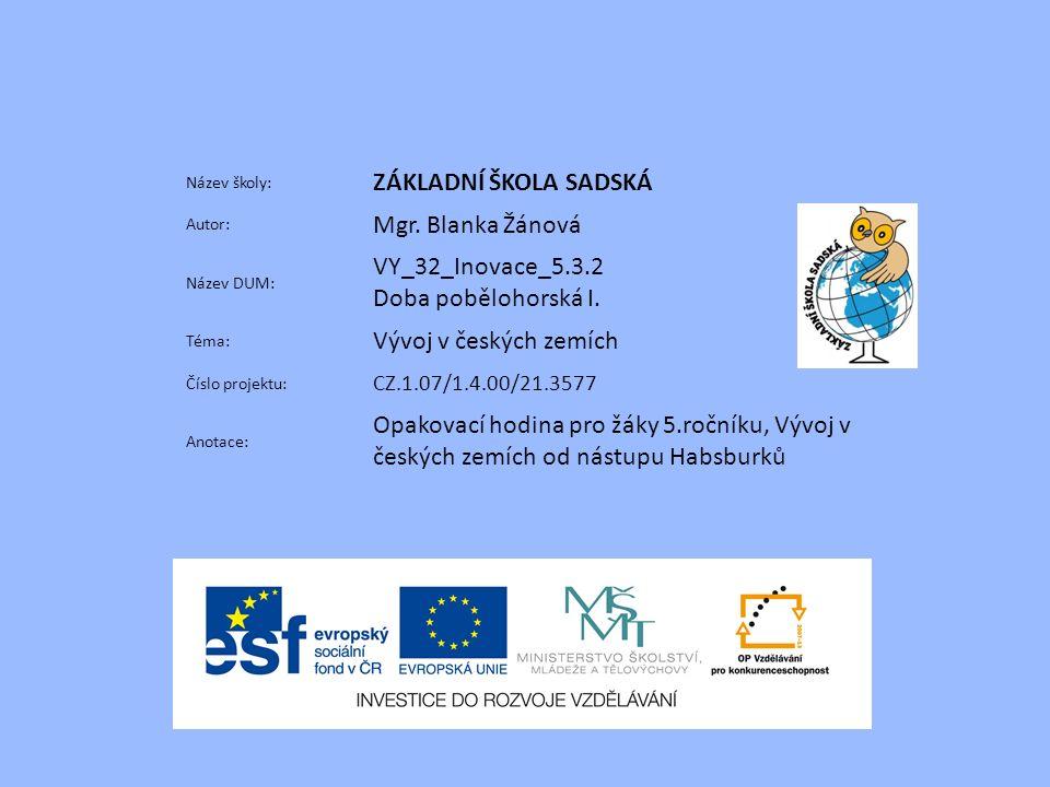 Název školy: ZÁKLADNÍ ŠKOLA SADSKÁ Autor: Mgr. Blanka Žánová Název DUM: VY_32_Inovace_5.3.2 Doba pobělohorská I. Téma: Vývoj v českých zemích Číslo pr