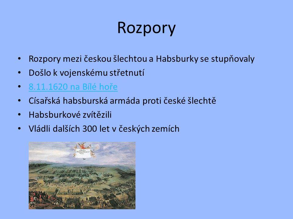Rozpory Rozpory mezi českou šlechtou a Habsburky se stupňovaly Došlo k vojenskému střetnutí 8.11.1620 na Bílé hoře Císařská habsburská armáda proti če