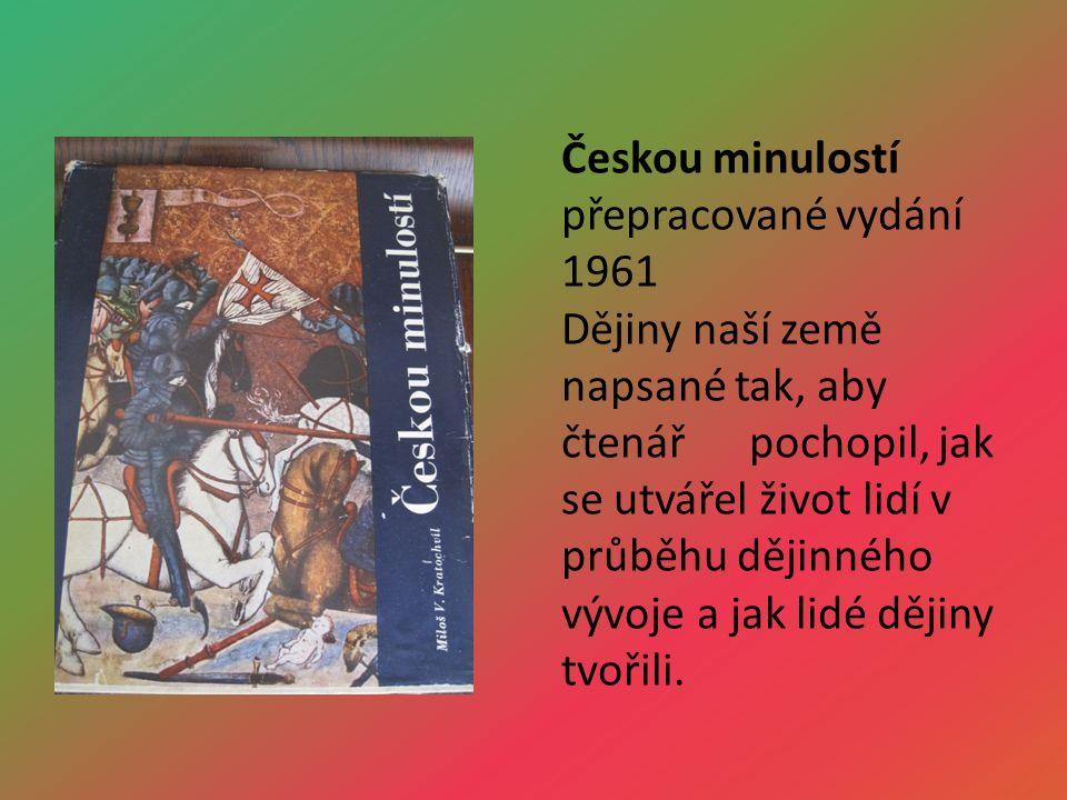 Českou minulostí přepracované vydání 1961 Dějiny naší země napsané tak, aby čtenář pochopil, jak se utvářel život lidí v průběhu dějinného vývoje a jak lidé dějiny tvořili.
