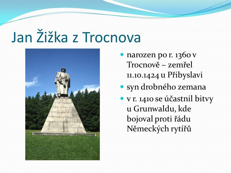 Jan Žižka z Trocnova narozen po r. 1360 v Trocnově – zemřel 11.10.1424 u Přibyslavi syn drobného zemana v r. 1410 se účastnil bitvy u Grunwaldu, kde b