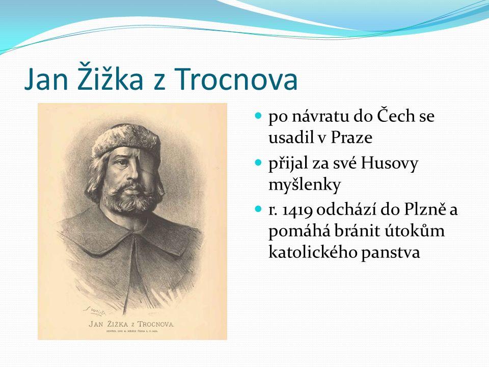 Jan Žižka z Trocnova po návratu do Čech se usadil v Praze přijal za své Husovy myšlenky r. 1419 odchází do Plzně a pomáhá bránit útokům katolického pa
