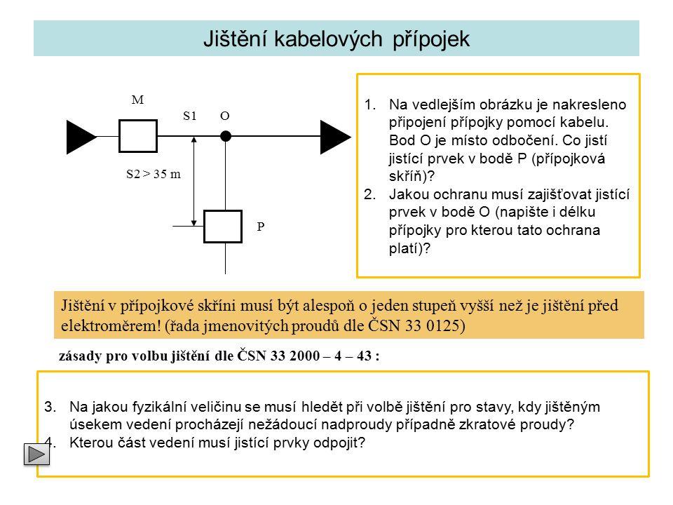 Jištění kabelových přípojek M S1 S2 > 35 m O P Jistící prvek v bodě P (přípojková skříň) zajišťuje jištění přípojky S2 délky OP před přetížením na konci přípojky Jistící prvek v bodě O (místo odbočení a zmenšení průřezu) musí zajišťovat ochranu přípojky S2 před zkratem.