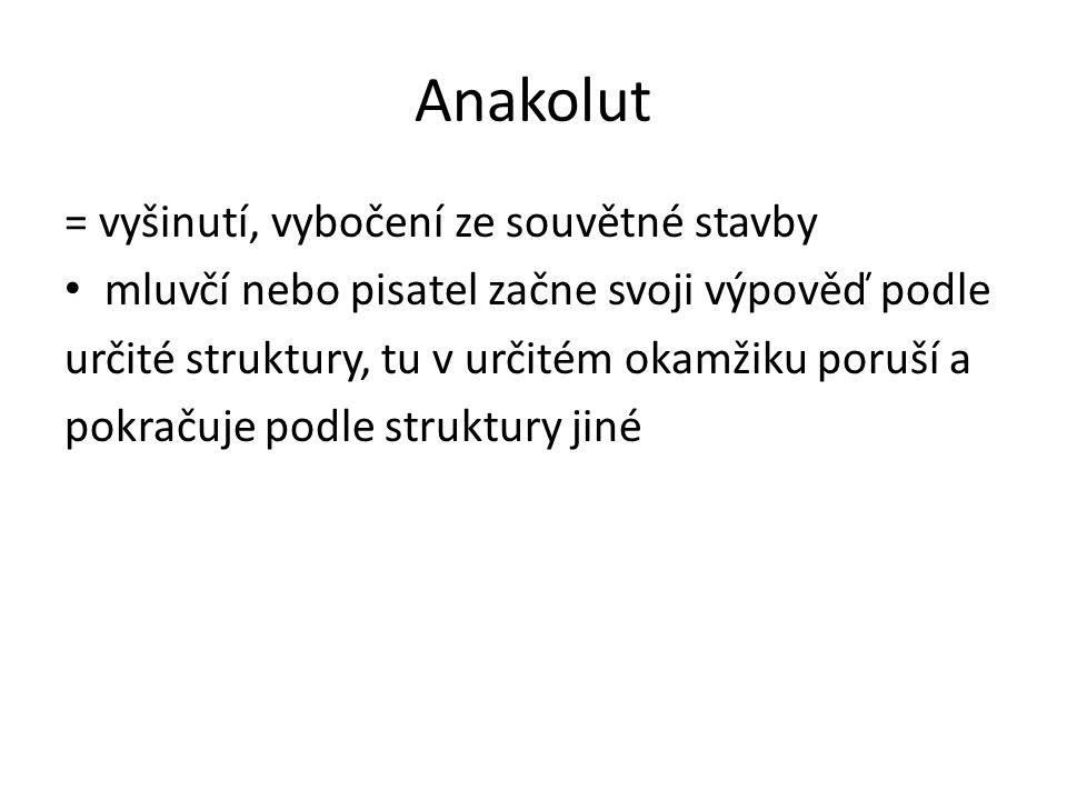 Anakolut = vyšinutí, vybočení ze souvětné stavby mluvčí nebo pisatel začne svoji výpověď podle určité struktury, tu v určitém okamžiku poruší a pokračuje podle struktury jiné