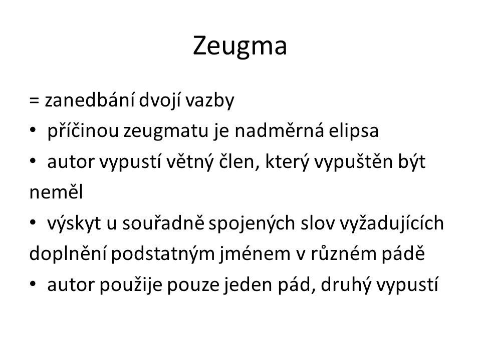 Zeugma = zanedbání dvojí vazby příčinou zeugmatu je nadměrná elipsa autor vypustí větný člen, který vypuštěn být neměl výskyt u souřadně spojených slov vyžadujících doplnění podstatným jménem v různém pádě autor použije pouze jeden pád, druhý vypustí