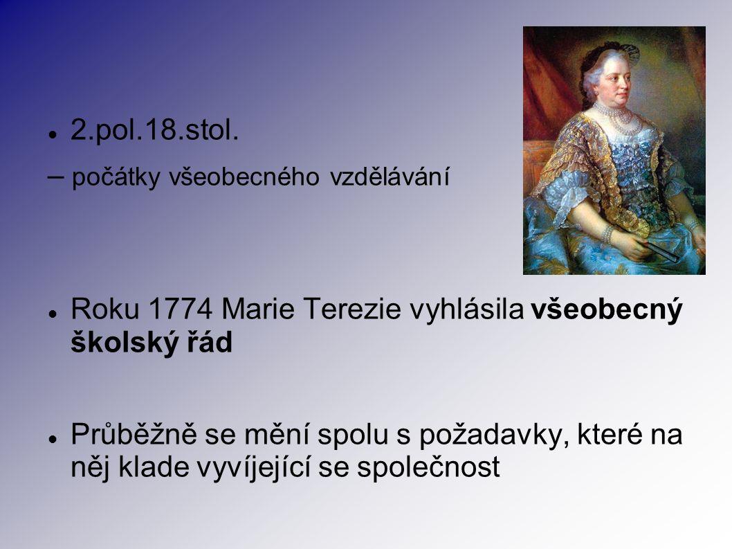 2.pol.18.stol. – počátky všeobecného vzdělávání Roku 1774 Marie Terezie vyhlásila všeobecný školský řád Průběžně se mění spolu s požadavky, které na n