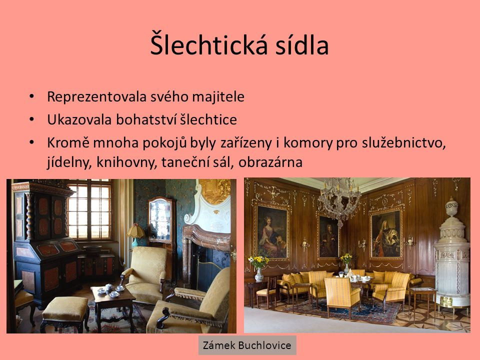 Šlechtická sídla Reprezentovala svého majitele Ukazovala bohatství šlechtice Kromě mnoha pokojů byly zařízeny i komory pro služebnictvo, jídelny, knihovny, taneční sál, obrazárna Zámek Buchlovice