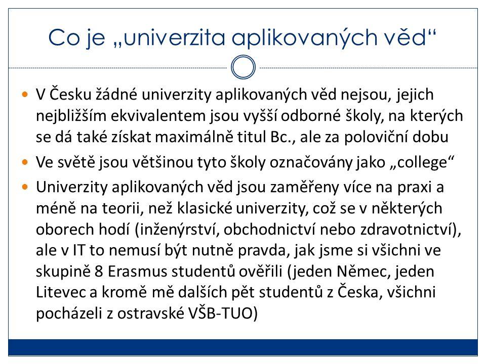 """Co je """"univerzita aplikovaných věd V Česku žádné univerzity aplikovaných věd nejsou, jejich nejbližším ekvivalentem jsou vyšší odborné školy, na kterých se dá také získat maximálně titul Bc., ale za poloviční dobu Ve světě jsou většinou tyto školy označovány jako """"college Univerzity aplikovaných věd jsou zaměřeny více na praxi a méně na teorii, než klasické univerzity, což se v některých oborech hodí (inženýrství, obchodnictví nebo zdravotnictví), ale v IT to nemusí být nutně pravda, jak jsme si všichni ve skupině 8 Erasmus studentů ověřili (jeden Němec, jeden Litevec a kromě mě dalších pět studentů z Česka, všichni pocházeli z ostravské VŠB-TUO)"""