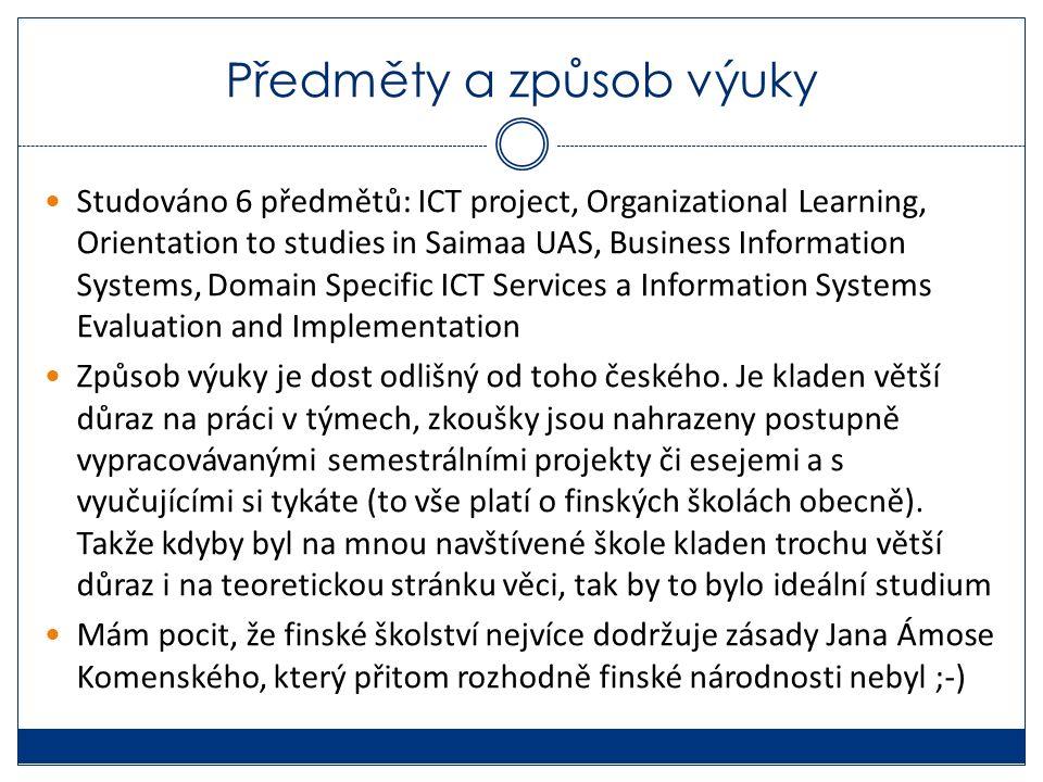 Předměty a způsob výuky Studováno 6 předmětů: ICT project, Organizational Learning, Orientation to studies in Saimaa UAS, Business Information Systems, Domain Specific ICT Services a Information Systems Evaluation and Implementation Způsob výuky je dost odlišný od toho českého.