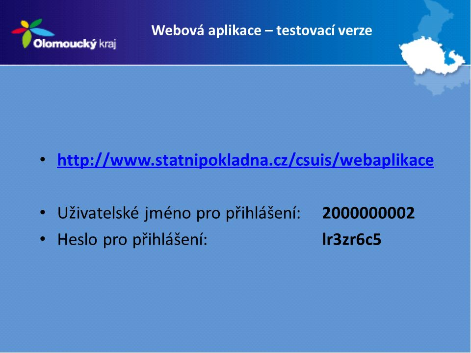 Webová aplikace – testovací verze http://www.statnipokladna.cz/csuis/webaplikace Uživatelské jméno pro přihlášení: 2000000002 Heslo pro přihlášení: lr3zr6c5
