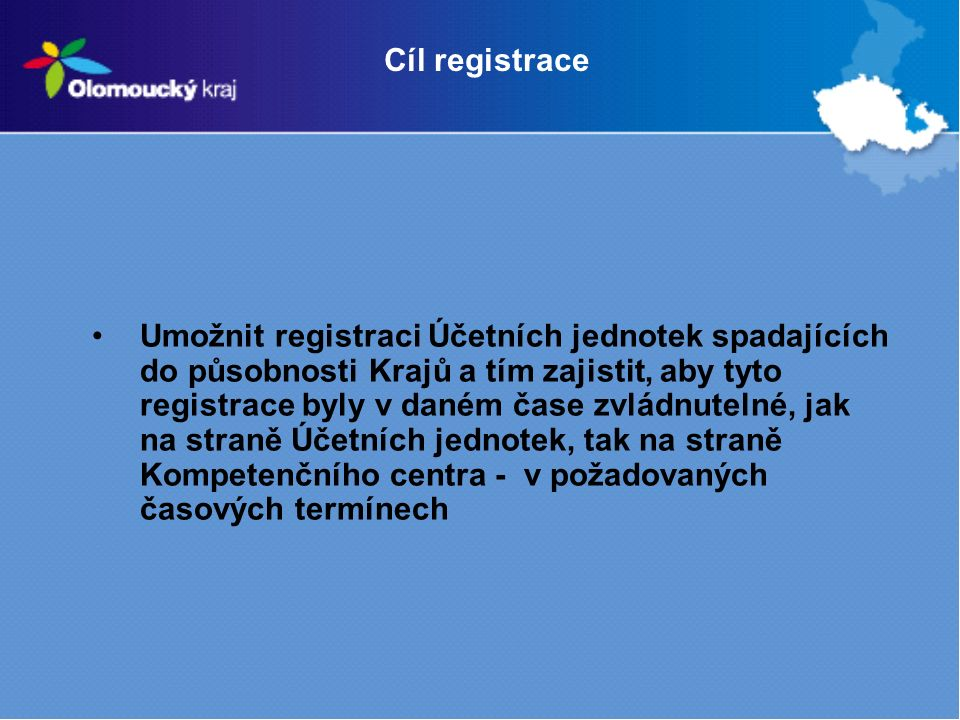 Cíl registrace Umožnit registraci Účetních jednotek spadajících do působnosti Krajů a tím zajistit, aby tyto registrace byly v daném čase zvládnutelné, jak na straně Účetních jednotek, tak na straně Kompetenčního centra - v požadovaných časových termínech