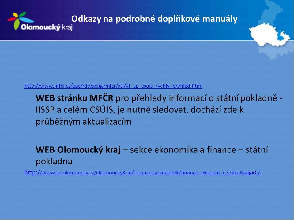Odkazy na podrobné doplňkové manuály http://www.mfcr.cz/cps/rde/xchg/mfcr/xsl/vf_sp_csuis_rychly_prehled.html WEB stránku MFČR pro přehledy informací o státní pokladně - IISSP a celém CSÚIS, je nutné sledovat, dochází zde k průběžným aktualizacím WEB Olomoucký kraj – sekce ekonomika a finance – státní pokladna http:// www.kr-olomoucky.cz/OlomouckyKraj/Finance+a+majetek/finance_ekonom_CZ.htm lang=CZ