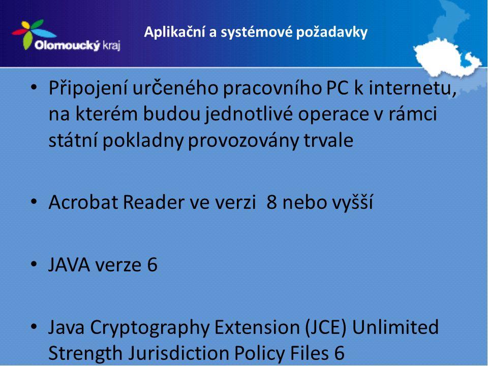 Aplikační a systémové požadavky Připojení ur č eného pracovního PC k internetu, na kterém budou jednotlivé operace v rámci státní pokladny provozovány trvale Acrobat Reader ve verzi 8 nebo vyšší JAVA verze 6 Java Cryptography Extension (JCE) Unlimited Strength Jurisdiction Policy Files 6